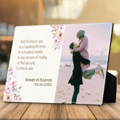 a desktop photo plaque with an anniversary quote for her - And I'd choose you; in a hundred lifetimes, in a hundred worlds, in any version of reality, I'd find you and I'd choose you.