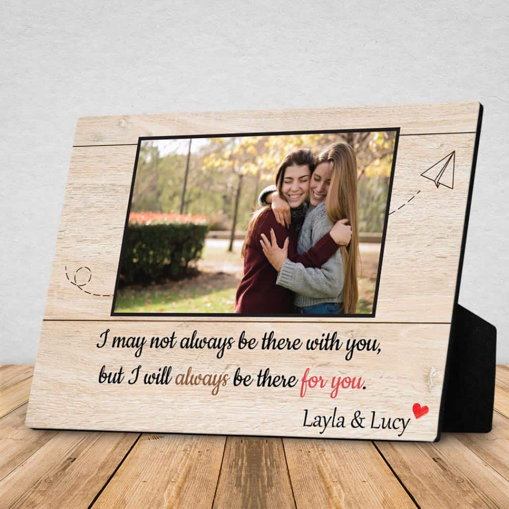 A Desktop Photo Plaque that says I may not always be there with you but I will always be there for you