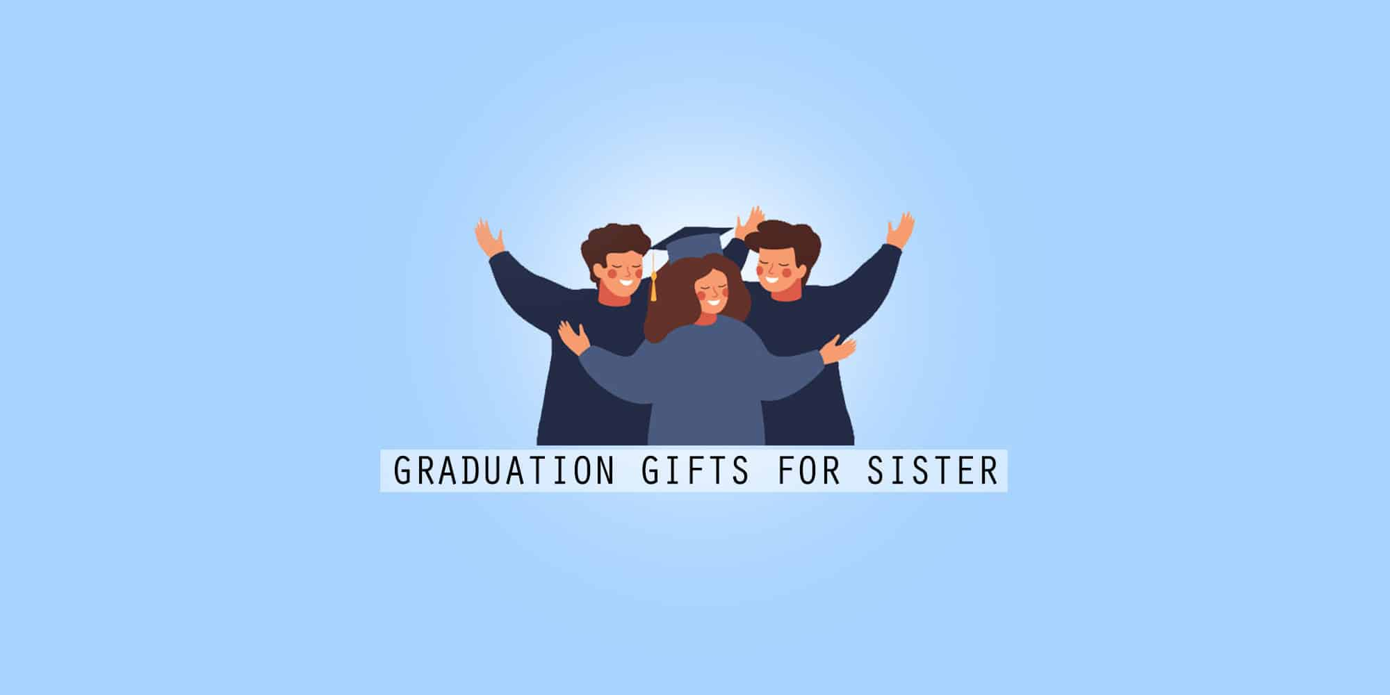 35 Best Graduation Gifts For Your Sister To Congratulate Her (2021)