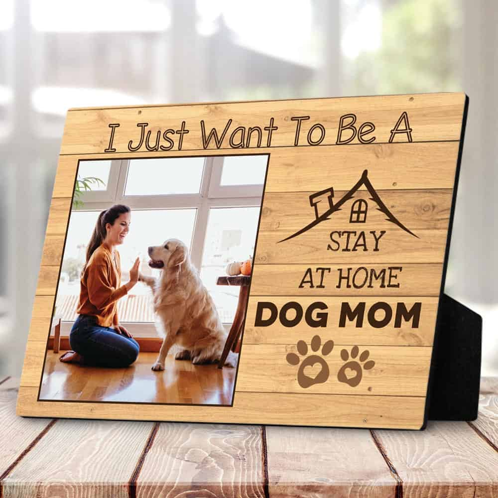 I Just Want To Be A Stay At Home Dog Mom – Desktop Photo Plaque birthday gift for mom